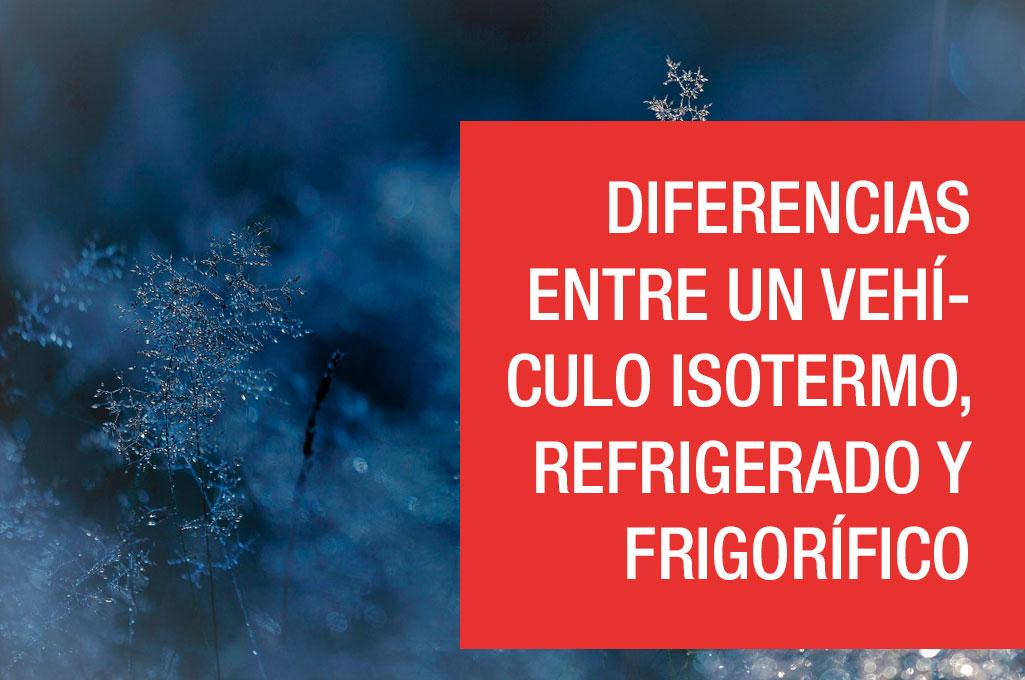 Diferencias entre un vehículo isotermo, refrigerado y frigorífico